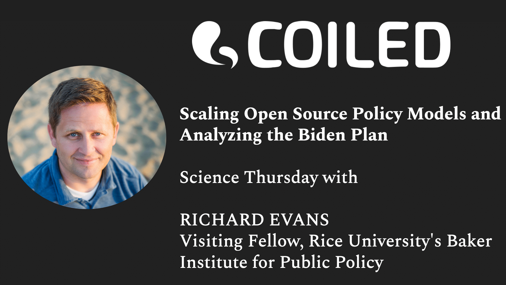 """A graphic for Coiled's Science Thursday with Richard Evans (""""Scaling Open Source Policy Models and Analyzing the Biden Plan"""")."""